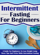 Intermittent Fasting For Beginners: A Guide For Beginners To Lose Weight Using These Tips And Tricks While Intermittent Fasting