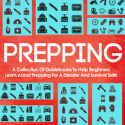 Prepping: A Collection Of Guidebooks To Help Beginners Learn About Prepping For A Disaster And Survival Skills