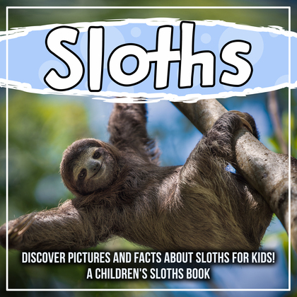 Sloths: Discover Pictures and Facts About Sloths For Kids! A Children's Sloths Book
