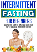 Intermittent Fasting For Beginners: Discover And Learn The Benefits Of Using These Top 9 Foods While Intermittent Fasting!