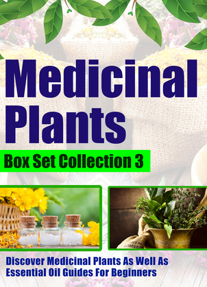 Medicinal Plants: Box Set Collection 3: Discover Medicinal Plants As Well As Essential Oil Guides For Beginners