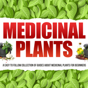 Medicinal Plants: A Easy To Follow Collection Of Guides About Medicinal Plants For Beginners