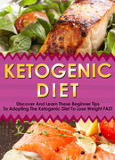 Ketogenic Diet: Discover And Learn These Beginner Tips To Adopting The Ketogenic Diet To Lose Weight FAST