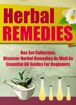 Herbal Remedies:: Box Set Collection: Discover Herbal Remedies As Well As Essential Oil Guides For Beginners