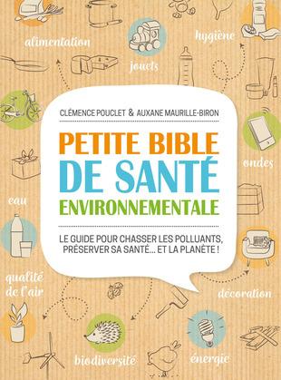 Petite bible de santé environnementale - Le guide pour chasser les polluants, préserver sa santé...