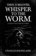 Then, O Belovèd, Whisper to the Worm - A Collection of Poetry & Prose