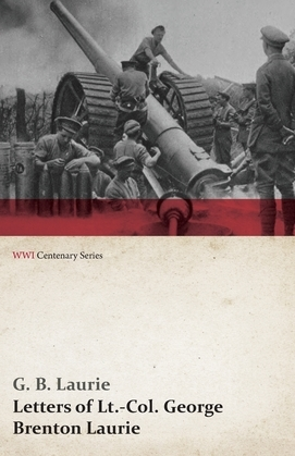 Letters of LT.-Col. George Brenton Laurie (WWI Centenary Series)