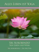 Sri Aurobindo – Sein Leben und Werk