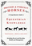 British and Foreign Horses - A Comprehensive Guide to Equestrian Knowledge Including Breeds and Breeding, Health and Management