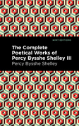 The Complete Poetical Works of Percy Bysshe Shelley Volume III