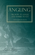 Angling or, How to Angle, and Where to go - With Illustrations