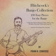Hitchcock's Banjo Collection - 230 Easy Pieces for the Banjo - Comprising a Choice Collection of Polkas, Waltzes, Clog Hornpipes, Reels, Jigs, Walkarounds, Songs, Etc - In both the Guitar and Banjo Styles of Execution