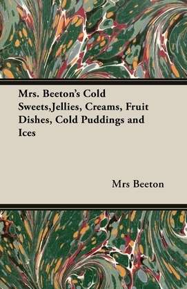 Mrs. Beeton's Cold Sweets, Jellies, Creams, Fruit Dishes, Cold Puddings and Ices