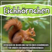 Eichhörnchen: Entdecken Sie Bilder und Fakten über Eichhörnchen für Kinder! Ein Kindereichhörnchenbuch