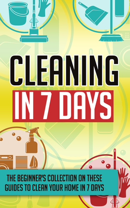 Cleaning In 7 Days:The Beginner's Collection On These Guides To Clean Your Home In 7 Days