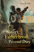 Slavery, Fatherhood, and Paternal Duty in African American Communities over the Long Nineteenth Century