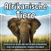 Afrikanische Tiere: Entdecken Sie Bilder und Fakten über afrikanische Tiere! Ein afrikanisches Tierbuch für Kinder