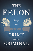 The Felon - Essays on Crime and the Criminal