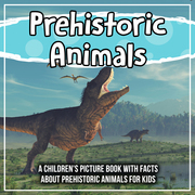 Prehistoric Animals: A Children's Picture Book With Facts About Prehistoric Animals For Kids