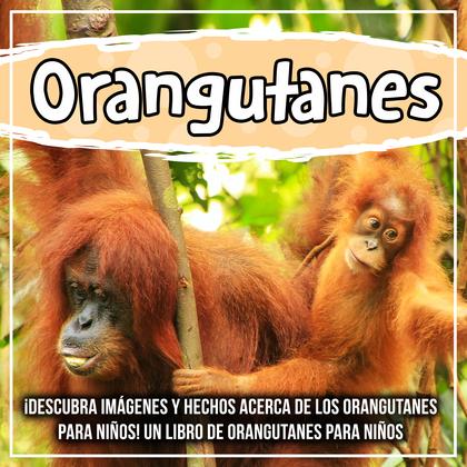 Orangutanes: ¡Descubra imágenes y hechos acerca de los orangutanes para niños! Un libro de orangutanes para niños