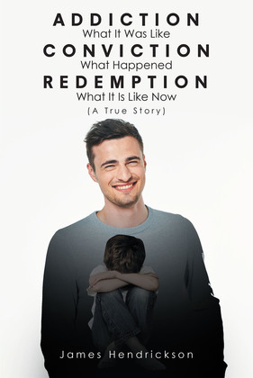 Addiction What It Was Like Conviction What Happened Redemption What It Is Like Now (A True Story)