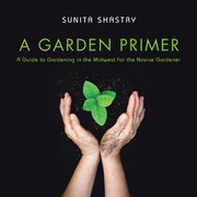 A Garden Primer  a Guide to Gardening in the Midwest  for the Novice Gardener