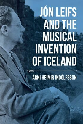 Jón Leifs and the Musical Invention of Iceland