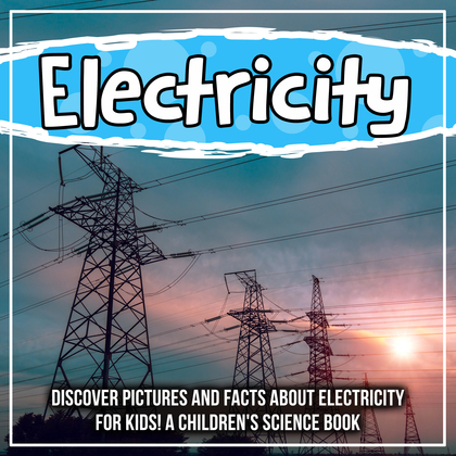 Electricity: Discover Pictures and Facts About Electricity For Kids! A Children's Science Book
