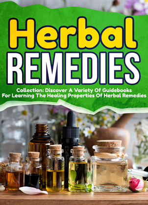 Herbal Remedies: Collection: Discover A Variety Of Guidebooks For Learning The Healing Properties Of Herbal Remedies