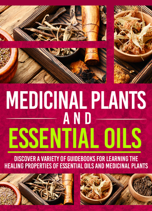 Medicinal Plants And Essential Oils: Discover A Variety Of Guidebooks For Learning The Healing Properties Of Essential Oils And Medicinal Plants
