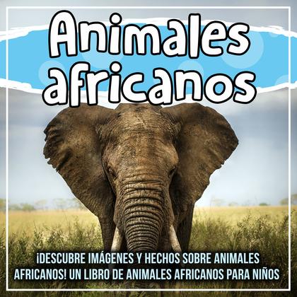 Animales africanos: ¡Descubre imágenes y hechos sobre animales africanos! Un libro de animales africanos para niños