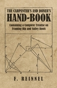 The Carpenter's and Joiner's Hand-Book - Containing a Complete Treatise on Framing Hip and Valley Roofs