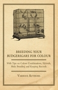 Breeding your Budgerigars for Colour - With Tips on Colour Combinations, Hybrids, Mule Breeding and Keeping Records