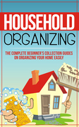 Household Organizing:The Complete Beginner's Collection Guides On Organizing Your Home Easily