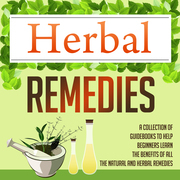 Herbal Remedies: A Collection Of Guidebooks To Help Beginners Learn The Benefits Of All The Natural And Herbal Remedies