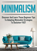 Minimalism: Discover And Learn These Beginner Tips To Adopting Minimalist Strategies To Declutter FAST