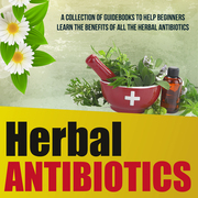 Herbal Antibiotics: A Collection Of Guidebooks To Help Beginners Learn The Benefits Of All The Herbal Antibiotics