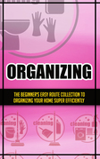 Organizing:The Beginner's Easy Route Collection To Organizing Your Home Super Efficiently