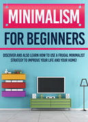 Minimalism For Beginners : Discover And Also Learn How To Use A Frugal Minimalist Strategy To Improve Your Life And Your Home!