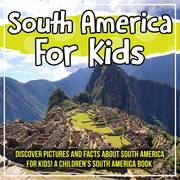 South America For Kids: Discover Pictures and Facts About South America For Kids! A Children's South America Book
