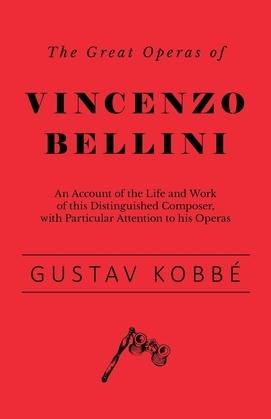 The Great Operas of Vincenzo Bellini - An Account of the Life and Work of this Distinguished Composer, with Particular Attention to his Operas