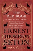 The Red Book or How To Play Indian - Directions for Organizing a Tribe of Boy Indians, Making Their Teepees etc. in True Indian Style