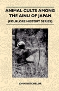 Animal Cults Among the Ainu of Japan (Folklore History Series)