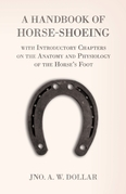 A Handbook of Horse-Shoeing with Introductory Chapters on the Anatomy and Physiology of the Horse's Foot
