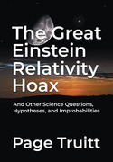 The Great Einstein Relativity Hoax and Other Science Questions, Hypotheses, and Improbabilities