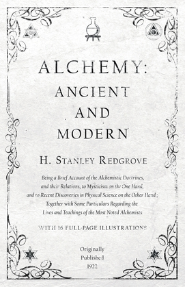 Alchemy: Ancient and Modern - Being a Brief Account of the Alchemistic Doctrines, and their Relations, to Mysticism on the One Hand, and to Recent Discoveries in Physical Science on the Other Hand