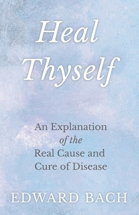 Heal Thyself : An Explanation of the Real Cause and Cure of Disease