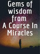 Gems of wisdom from A Course In Miracles.