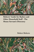 Roberts' Guide for Butlers and Other Household Staff - The House Servant's Directory