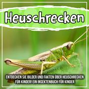 Heuschrecken: Entdecken Sie Bilder und Fakten über Heuschrecken für Kinder! Ein Insektenbuch für Kinder